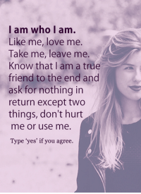 """Memes, 🤖, and True Friends: I am who I am.  Like me, love me  Take me, leave me.  Know that I am a true  friend to the end and  ask for nothing in  return except two  things, don't hurt  me or use me.  Type """"yes' if you agree. <3"""