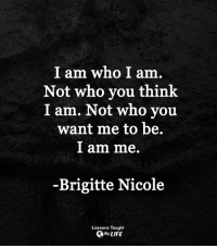 <3: I am who I am.  Not who you think  I am. Not who you  want me to be.  l am me.  -Brigitte Nicole  Lessons Taught  By LIFE <3