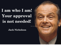 Exactly! (Y)  ☑Truth Inside Of You: I am who I am  Your approval  is not needed!  Truth Inside of You  Truth Inside Of You  Jack Nicholson Exactly! (Y)  ☑Truth Inside Of You