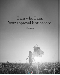 I am who I am. Your approval isn't needed. - Unknown positiveenergyplus: I am who I am  Your approval isn't needed  Unknown I am who I am. Your approval isn't needed. - Unknown positiveenergyplus