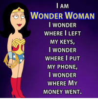 Wonder Woman: I AM  WONDER WOMAN  I WONDER  WHERE I LEFT  MY KEYS,  I WONDER  WHERE I PUT  MY PHONE  I WONDER  WHERE MY  MONEY WENT.