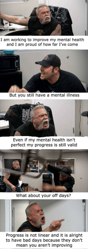But You Still: I am working to improve my mental health  and I am proud of how far I've come  But you still have a mental illness  Even if my mental health isn't  perfect my progress is still valid  What about your off days?  Progress is not linear and it is alright  to have bad days because they don't  mean you aren't improving
