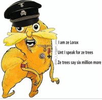 I am ze Lorax  Unt I speak for ze trees  Ze trees say six million more Apologies if any of my awesome Jewish followers are offended. It's just a meme😉
