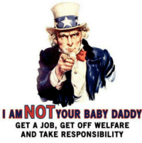#SorryNotSorry: I AMNOTYOUR BABY DADDY  GET A JOB, GET OFF WELFARE  AND TAKE RESPONSIBILITY #SorryNotSorry