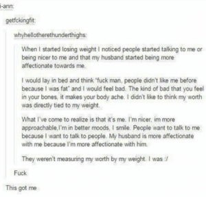 "Good thing for her via /r/wholesomememes https://ift.tt/2USc4EH: i-ann:  getfckingfit:  whyhellotherethunderthighs:  When I started losing weight I noticed people started talking to me or  being nicer to me and that my husband started being more  affectionate towards me.  I would lay in bed and think ""fuck man, people didn't like me before  because I was fat and I would feel bad. The kind of bad that you feel  in your bones, it makes your body ache. I didn't like to think my worth  was directly tied to my weight.  What I've come to realize is that it's me. I'm nicer, im more  approachable,I'm in better moods, I smile. People want to talk to me  because I want to talk to people. My husband is more affectionate  with me because l'm more affectionate with him.  They weren't measuring my worth by my weight. I was  Fuck  This got me Good thing for her via /r/wholesomememes https://ift.tt/2USc4EH"