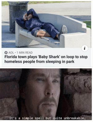 Homeless, Shark, and Florida: i  AOL 1 MIN READ  Florida town plays 'Baby Shark' on loop to stop  homeless people from sleeping in park  It's a simple spell but quite unbreakable. Florida dont change
