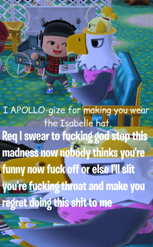 Fucking, Funny, and God: I APOLLO-gize for making you wear  Req I swear to fucking god stop-this  madness now nobody thinks you're  funny now fuck off or else lll slit  youre fucking throat and make you  regret doing this shit to me  the Isabelle hat APOLLO-GIZE NOW