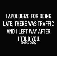 Dank, Traffic, and 🤖: I APOLOGIZE FOR BEING  LATE, THERE WAS TRAFFIC  AND I LEFT WAY AFTER  I TOLD YOU  @REBEL ORUS