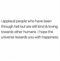 thirdeyethirst: i applaud people who have been  through hell but are still kind & loving  towards other humans. i hope the  universe rewards you with happiness thirdeyethirst