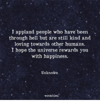 Happiness, Hell, and Hope: I applaud people who have been  through hell but are still kind and  loving towards other humans.  I hope the universe rewards you  with happiness.  Unknown  wordables.