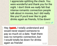 I took someones advice from here and did this instead of just ghosting her after our first date. Thank you for teaching me to be a better person.: I appreciate splitting the check. You  were wonderful and thank you for the  night. I don't think we really felt that  intense romantic connection people  talk about in movies, but I did really  like you! If you'd ever like to grab  drinks again as friends, l'd be down!  04:33  Hey A , I totally understand and  would never expect someone to  pay so much on a date. Yeah there  was no romantic connection, but  I would totally be down for drinks  again as friends!  12:27 I took someones advice from here and did this instead of just ghosting her after our first date. Thank you for teaching me to be a better person.