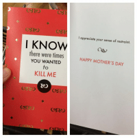 happy mother day: I appreciate your sense of restraint.  I KNOW  there were times  YOU WANTED  HAPPY MOTHER'S DAY  to  KILL ME