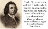 "Memes, Militia, and Best: ""I ask, Sir, what is the  militia? It is the whole  people. To disarm the  people is the best and  most effectual way  to enslave them""  George Mason  Father of the Bill of Rights  & co-author Second  Amendment Some things NEVER change!"