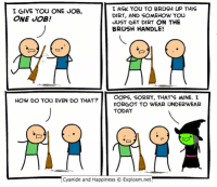 Dank, Friends, and Halloween: I ASK YOU TO BRUSH UP THIS  I GIVE YOU ONE JOB,  DIRT, AND SOMEHOW YOU  ONE JOB!  JUST GET DIRT ON THE  BRUSH HANDLE!  OOPS, SORRY, THAT'S MINE. I  HOW DO YOU EVEN DO THAT?  FORGOT TO WEAR UNDERWEAR  TODAY  Cyanide and Happiness Explosm.net By Dave. Tag a friend who dressed as a witch for Halloween this year!⠀ Then go scour www.explosm.net for ideas for next year's costume.