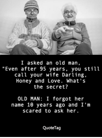 "<3: I asked an old man  ""Even after 95 years, you still  call your wife Darling,  Honey and Love. What's  the secret?  OLD MAN: I forgot her  name 10 years ago and I'm  scared to ask her.  QuoteTag <3"