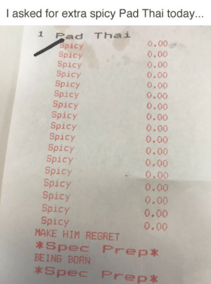 "Fucking, Grandma, and Head: I asked for extra spicy Pad Thai today...  Z Pad Thai  Spicy  Spicy  Spicy  Spicy  Spicy  Spicy  Spicy  Spicy  Spicy  Spicy  Spicy  Spicy  Spicy  Spicy  Spicy  Spicy  Spicy  0.00  0.00  0,00  0.00  0.00  0.00  0.00  0.00  0.00  0.00  0.00  0.00  .0.00  0.00  0.00  0.00  0.00  MAKE HIM REGRET  *Spec Prep*  BEING BORN  Spec Prep* thefingerfuckingfemalefury: birdonabird:  avatar-14:  tastefullyoffensive: (via lowghen) MAKE HIM REGRET *spec prep* BEING BORN *spec prep*  So my husband tells a story about a guy he worked with at his first job. They'd regularly go to a Thai restaurant near their office - one of those really legit places where grandma is the chef. So the guy says one day to their server, looks this girl dead in the eye, and says ""You can't make it hot enough."" Server gives him this look like ""your funeral"" and takes the order to the kitchen. GRANDMA COMES OUT AND LOOKS AT THIS POOR WHITE BOY, shakes her head, and goes back in the kitchen. When the dish comes out, it's a solid mass of just RED. Dudes at the table are dying just sitting near it. This guy tries his damnedest, gets about five bites in, and can't do it. Mr You-cant-make-it-hot-enough was fucking obliterated by Chef Grandma. And to add insult to injury, they replaced the dish for him, and GRANDMA BRINGS IT OUT, gives him a look and shakes her head. I think there's a reasonable chance this was his receipt.  HE BROUGHT IT ON HIMSELF BY TALKING SHIT ABOUT THEIR PAD THAI"