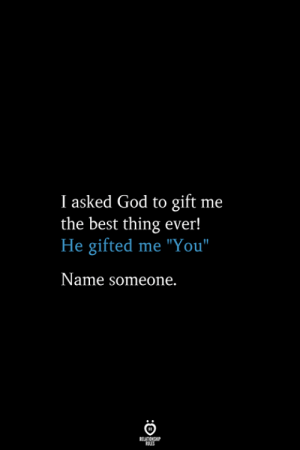 """God, Best, and Name: I asked God to gift  the best thing ever!  He gifted me """"You""""  me  Name someone.  RELATIONSHIP  ES"""