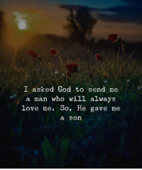 God, Love, and Who: I asked God to send me  a man who will always  Love me. SO, He gave me  a son