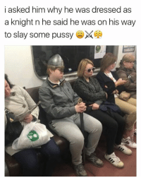 Memes, Pussy, and Hope: i asked him why he was dressed as  a knight n he said he was on his way  to slay some pussy damn hope he got sum 😐 @djbewbz
