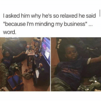 """Memes, Business, and Word: I asked him why he's so relaxed he said  """"because l'm minding my business""""..  word @hardcorecomedy2.0 is a must follow 🤣👌🏽"""