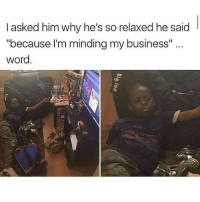Funny, Lmao, and Business: I asked him why he's so relaxed he said  because l'm minding my business  word. Lmao. 😂😂 - follow @lolmynegga for more daily posts 💯