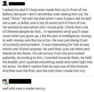 "Dad, Money, and Shit: I asked my dad if I have ever made him cry in front of me  before, because I don't remember ever seeing him cry. He  said, ""Once.""He told me that when I was 3 years old, he laid  out a pen, a dollar, and a toy of some sort in front of me.  He wanted to see which one I would pick. I think that a lot  of Chinese people do that... It represents what you'll value  most when you grow up. Like the pen is intelligence, money,  is well, money, and the toy is fun. He was just doing it out  of curiosity and boredom. It was interesting for him to see  which one l'd pick anyway. He said that I just sat there and  stared at the items. He sat across from me and waited  patiently. According to him, I crawled towards them, he held  his breath, and I pushed everything aside and went right into  his arms. He didn't realize that he was one of the choices.  And that was the first, and the only time I made him cry.  well shit now u made me cry Childhood innocence is just so pure!"
