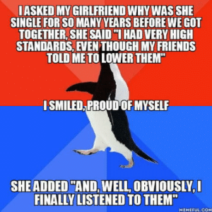 "omg-humor:My smile was gone in a blink of an eye… Realizing what she had said, she started apologizing… But there's no better honesty than accidental honesty: I ASKED MY GIRLFRIEND WHY WAS SHE  SINGLE FOR SO MANY YEARS BEFORE WE GOT  TOGETHER, SHE SAID ""I HAD VERY HIGH  STANDARDS, EVEN THOUGH MY FRIENDS  TOLD ME TO LOWER THEM  ISMILED PROUD OF MYSELF  SHEADDED AND, WELL, OBVIOUSLY,  FINALLY LISTENED TO THEM""  MEMEFUL COM omg-humor:My smile was gone in a blink of an eye… Realizing what she had said, she started apologizing… But there's no better honesty than accidental honesty"