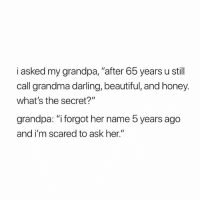 "Beautiful, Grandma, and Grandpa: i asked my grandpa, ""after 65 years u still  call grandma darling, beautiful, and honey.  what's the secret?""  grandpa: ""i forgot her name 5 years ago  and i'm scared to ask her."""