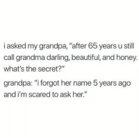 "Beautiful, Grandma, and Relationships: i asked my grandpa, ""after 65 years u still  call grandma darling, beautiful, and honey.  what's the secret?""  grandpa: ""i forgot her name 5 years ago  and i'm scared to ask her."""