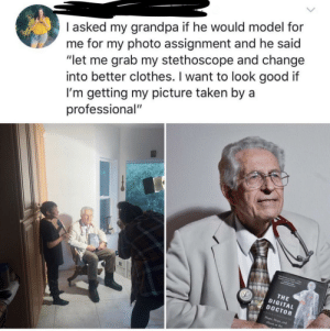 "Clothes, Doctor, and Taken: I asked my grandpa if he would model for  me for my photo assignment and he said  ""let me grab my stethoscope and change  into better clothes. I want to look good it  I'm getting my picture taken by a  professional""  THE  DIGITAL  DOCTOR  at the Such a supportive grandpa"