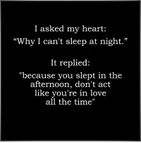 """I asked my heart  """"Why I can't sleep at night.""""  It replied:  """"because you slept in the  afternoon, don't act  like you're in love  all the time"""""""