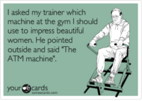 "Beautiful, Gym, and Women: I asked my trainer which  machine at the gym l should  use to impress beautiful  women. He pointed  outside and said ""The  ATM machine"".  your  e cards"