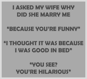 "Funny, Memes, and Good: I ASKED MY WIFE WHY  DID SHE MARRY ME  ""BECAUSE YOU'RE FUNNY""  ""I THOUGHT IT WAS BECAUSE  I WAS GOOD IN BED""  ""YOU SEE?  YOU'RE HILARIOUS"""
