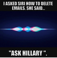 "Hillary would be the expert!: I ASKED SIRI HOW TO DELETE  EMAILS. SHE SAID  ""ASK HILLARY Hillary would be the expert!"