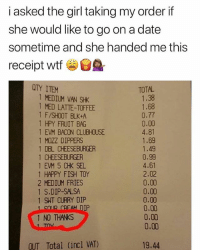 Memes, Savage, and Wshh: i asked the girl taking my order if  she would like to go on a date  sometime and she handed me this  receipt wtf  QTY ITEM  TOTAL  1 MEDIUM VAN SHK  1 MED LATTE-TOFFEE  1 F/SHOOT BLK+A  1 HPY FRUIT BAG  1 EVM BACON CLUBHOUSE  1 MOZZ DIPPERS  1 DBL CHEESEBURGER  1 CHEESEBURGER  1 EVM 5 CHK SEL  1 HAPPY FISH TOY  2 MEDIUM FRIES  1 S.DIP-SALSA  1 SWT CURRY DIP  1.38  1.68  0.77  0.00  4.81  1.69  1.49  0.99  4.61  2.02  0.00  0.00  0.00  0,00  0.00  0.00  sn  IP  1 NO THANKS  OUT Total (incl VAT)  19,44 Straight savage.. 😂 WSHH