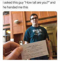 "Funny, Head, and Meme: i asked this guy ""How tall are you?"" and  he handed me thiss  YES I AM TALL  I AM 6'10""  No T'M NOT KIODING. YES, THAT IS TALL  No, I Do NOT PLAY BASKETDALL  1 PLAY VOLLEYBALL  IRO  YES. THE WEATHERI NICE UP HERE  THIS HAS DEEN A GREAT CONVERSATION,  YE9, DEEING THE TOPS OF EVERYONEG HEAD 15 we @pubes was voted for ""the funniest meme page"" of 2017 😂"
