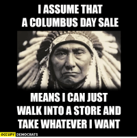 Memes, Http, and Image: I ASSUME THAT  A COLUMBUS DAY SALE  MEANSI CAN JUST  WALKINTO A STORE AND  TAKE WHATEVER IWANT  OCCUPY DEMOCRATS Share if you support Indigenous People's Day.  Read more here: http://cnn.it/2dr0vhZ Image by Occupy Democrats, LIKE our page for more!