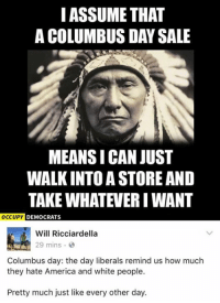 (GC): I ASSUME THAT  A COLUMBUS DAY SALE  MEANSICAN JUST  WALKINTO A STORE AND  TAKE WHATEVER I WANT  OCCUPY DEMOCRATS  Will Ricciardella  29 mins.  Columbus day: the day liberals remind us how much  they hate America and white people.  Pretty much just like every other day. (GC)