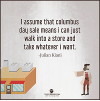 Memes, Mean, and Meaning: I assume that Columbus  day sale means i can just  walk into a store and  take whatever i want  Julian Kiani  TRUTHTHEORY COM  KEEP YOUR MIND OPEN