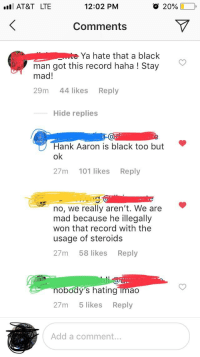 Barry Bonds: I AT&T LTE  12:02 PM  o 20%  -  Comments  Ya hate that a black  man got this record haha ! Stay  mad!  29m 44 likes Reply  Hide replies  Hank Aaron is black too but  ok  27m 101 likes Reply  no, we really aren't. We are  mad because he illegally  won that record with the  usage of steroids  27m 58 likes Reply  nobody's hating imao  27m 5 likes Reply  Add a comment.