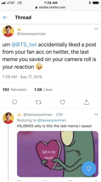 Meme, Twitter, and At&t: I AT&T LTE  7:28 AM  mobile.twitter.com  Thread  @taesanpanman  um @BTS_twt accidentally liked a post  from your fan acc on twitter, the last  meme you saved on your camera roll is  your reaction  7:29 AM Sep 17, 2018  192 Retweets .5K Likes  @taesanpanman 23h  Replying to @taesanpanman  HSJSKKS why is this the last meme i saved  Spit in my  mouth