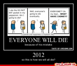 2012http://omg-humor.tumblr.com: I ate the DO NOT  EAT packet in my  pepperoni. Am I  going to die?  Well, everyone's  going to die  eventually.  EVERYONE?? Oh  my God... WHAT  HAVE I DONE?!?  cyanide and Happiness © Explosm.net  EVERYONE WILL DIE  because of his mistake  TASTE OF AWESOME.COM  2012  so this is how we will all die?  TASTE OF AWESOME.COM 2012http://omg-humor.tumblr.com