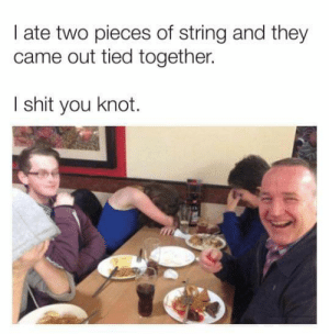 I Shit You Knot: I ate two pieces of string and they  came out tied together.  I shit you knot.
