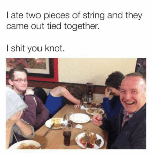 😂😂😂: I ate two pieces of string and they  came out tied together.  I shit you knot. 😂😂😂