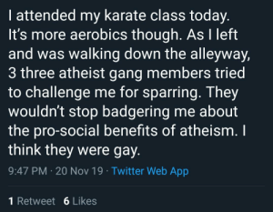 """From the person who brought us """"Atheists hate oranges"""", I present part 2: """"The gay atheists in the alley"""": I attended my karate class today.  It's more aerobics though. As I left  and was walking down the alleyway,  3 three atheist gang members tried  to challenge me for sparring. They  wouldn't stop badgering me about  the pro-social benefits of atheism. I  think they were gay  9:47 PM 20 Nov 19 Twitter Web App  1 Retweet 6 Likes From the person who brought us """"Atheists hate oranges"""", I present part 2: """"The gay atheists in the alley"""""""