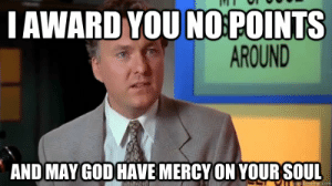 God, Dank Memes, and Mercy: I AWARD YOU NO:POINTS  AROUND  AND MAY GOD HAVE MERCY ON YOUR SOUL To all who can't post dankness right now