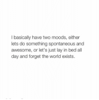 http://iglovequotes.net/: I basically have two moods, either  lets do something spontaneous and  awesome, or let's just lay in bed all  day and forget the world exists. http://iglovequotes.net/