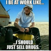 like: I BE AT WORK LIKE  I SHOULD  JUST SELL DRUGS