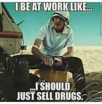at work like: I BE AT WORK LIKE  SHOULD  JUST SELL DRUGS