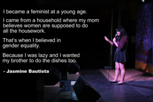 Housework, Lazy, and Tumblr: I became a feminist at a young age  l came from a household where my mom  believes women are supposed to do  all the housework  That's when I believed in  gender equality.  Because l was lazy and I wanted  my brother to do the dishes too  - Jasmine Bautista great-quotes:  It's not a phase, momMORE COOL QUOTES!